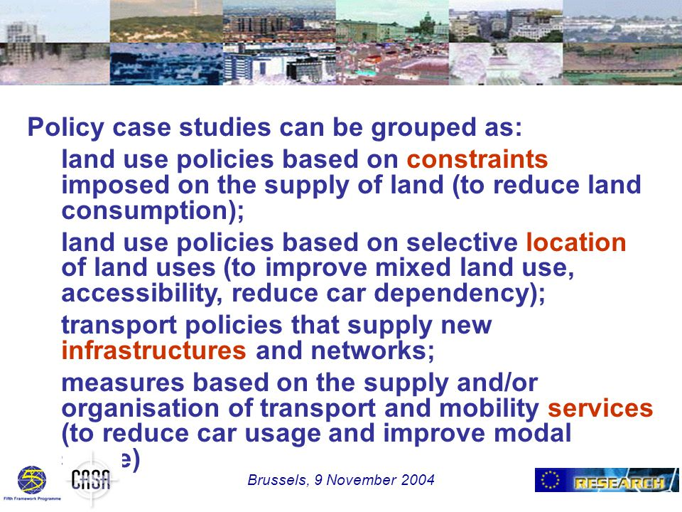 Policy case studies can be grouped as: land use policies based on constraints imposed on the supply of land (to reduce land consumption); land use policies based on selective location of land uses (to improve mixed land use, accessibility, reduce car dependency); transport policies that supply new infrastructures and networks; measures based on the supply and/or organisation of transport and mobility services (to reduce car usage and improve modal share) Brussels, 9 November 2004