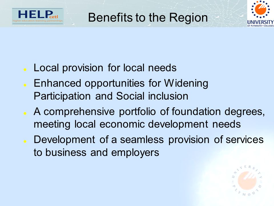 Benefits to the Region l Local provision for local needs l Enhanced opportunities for Widening Participation and Social inclusion l A comprehensive portfolio of foundation degrees, meeting local economic development needs l Development of a seamless provision of services to business and employers