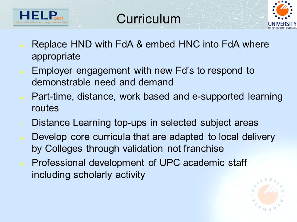 Curriculum l Replace HND with FdA & embed HNC into FdA where appropriate l Employer engagement with new Fd's to respond to demonstrable need and demand l Part-time, distance, work based and e-supported learning routes  Distance Learning top-ups in selected subject areas l Develop core curricula that are adapted to local delivery by Colleges through validation not franchise l Professional development of UPC academic staff including scholarly activity