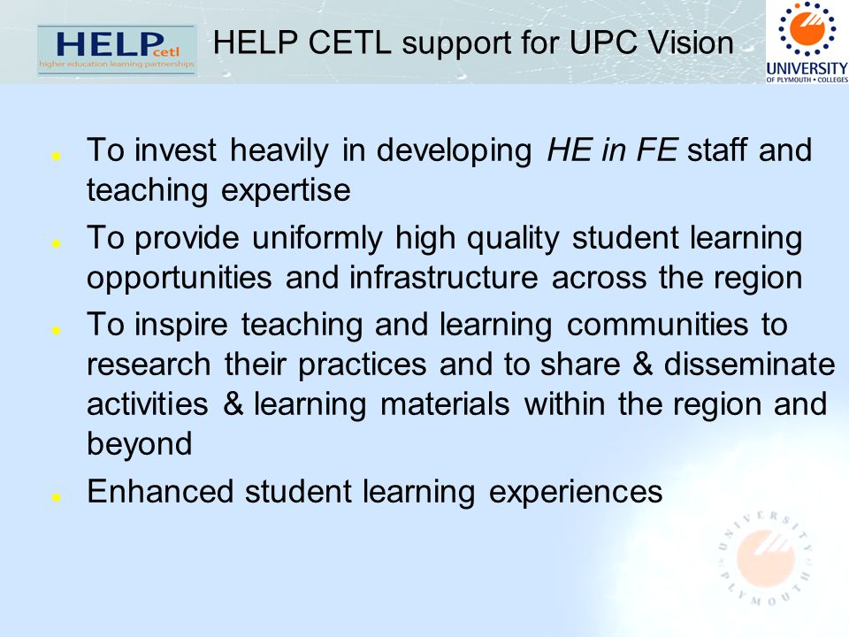 HELP CETL support for UPC Vision l To invest heavily in developing HE in FE staff and teaching expertise l To provide uniformly high quality student learning opportunities and infrastructure across the region l To inspire teaching and learning communities to research their practices and to share & disseminate activities & learning materials within the region and beyond l Enhanced student learning experiences