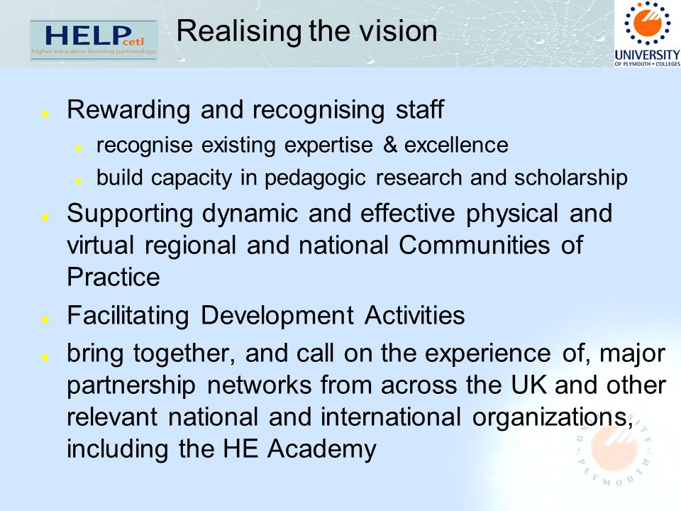 Realising the vision l Rewarding and recognising staff l recognise existing expertise & excellence l build capacity in pedagogic research and scholarship l Supporting dynamic and effective physical and virtual regional and national Communities of Practice l Facilitating Development Activities l bring together, and call on the experience of, major partnership networks from across the UK and other relevant national and international organizations, including the HE Academy
