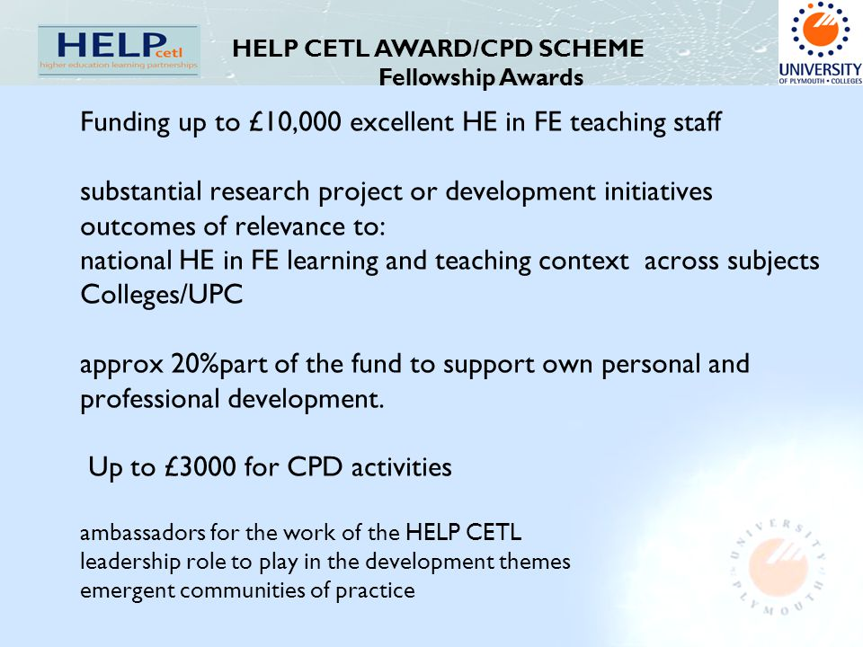 Funding up to £10,000 excellent HE in FE teaching staff substantial research project or development initiatives outcomes of relevance to: national HE