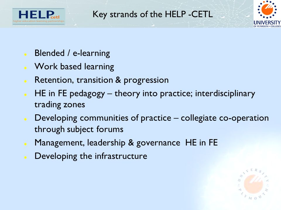Key strands of the HELP -CETL l Blended / e-learning l Work based learning l Retention, transition & progression l HE in FE pedagogy – theory into pra