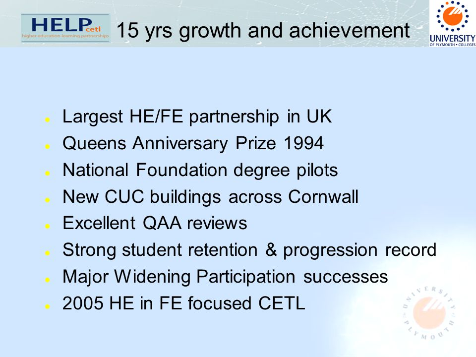 15 yrs growth and achievement l Largest HE/FE partnership in UK l Queens Anniversary Prize 1994 l National Foundation degree pilots l New CUC buildings across Cornwall l Excellent QAA reviews l Strong student retention & progression record l Major Widening Participation successes l 2005 HE in FE focused CETL