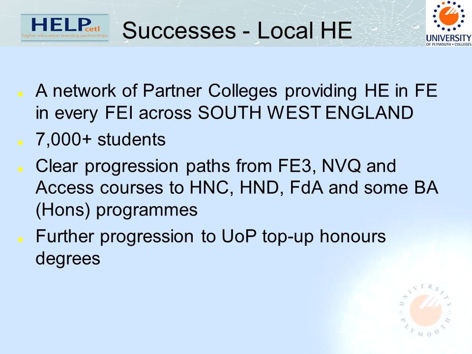 Successes - Local HE l A network of Partner Colleges providing HE in FE in every FEI across SOUTH WEST ENGLAND l 7,000+ students l Clear progression p