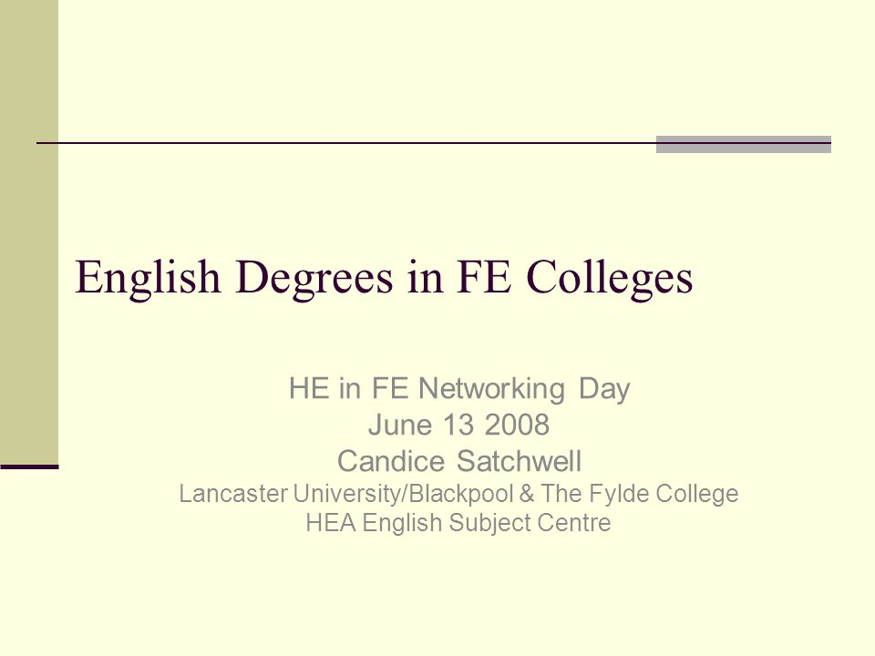 English Degrees in FE Colleges HE in FE Networking Day June 13 2008 Candice Satchwell Lancaster University/Blackpool & The Fylde College HEA English Subject Centre