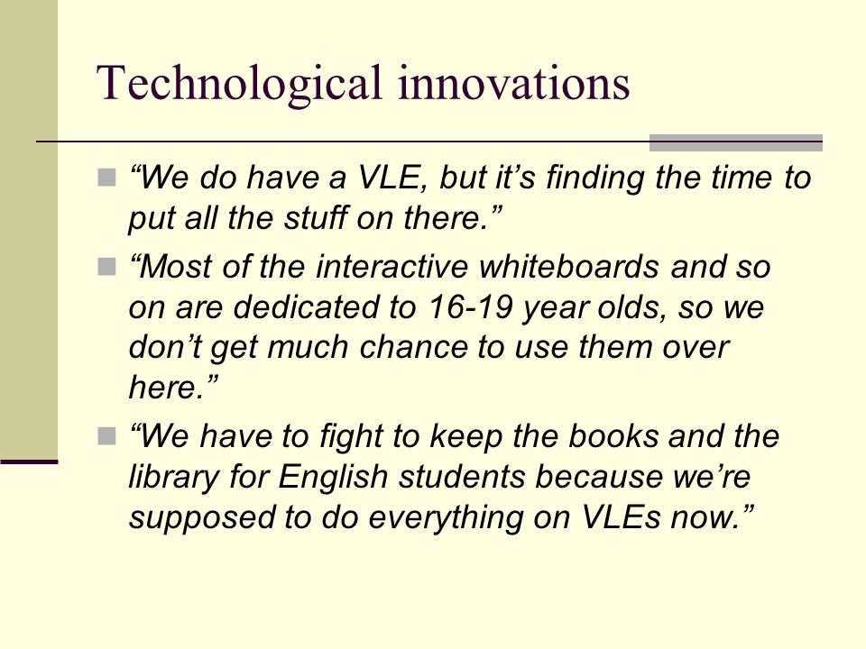 "Technological innovations ""We do have a VLE, but it's finding the time to put all the stuff on there."" ""Most of the interactive whiteboards and so on"