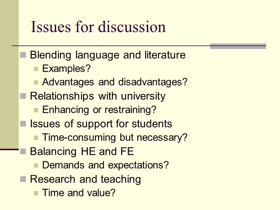 Issues for discussion Blending language and literature Examples? Advantages and disadvantages? Relationships with university Enhancing or restraining?