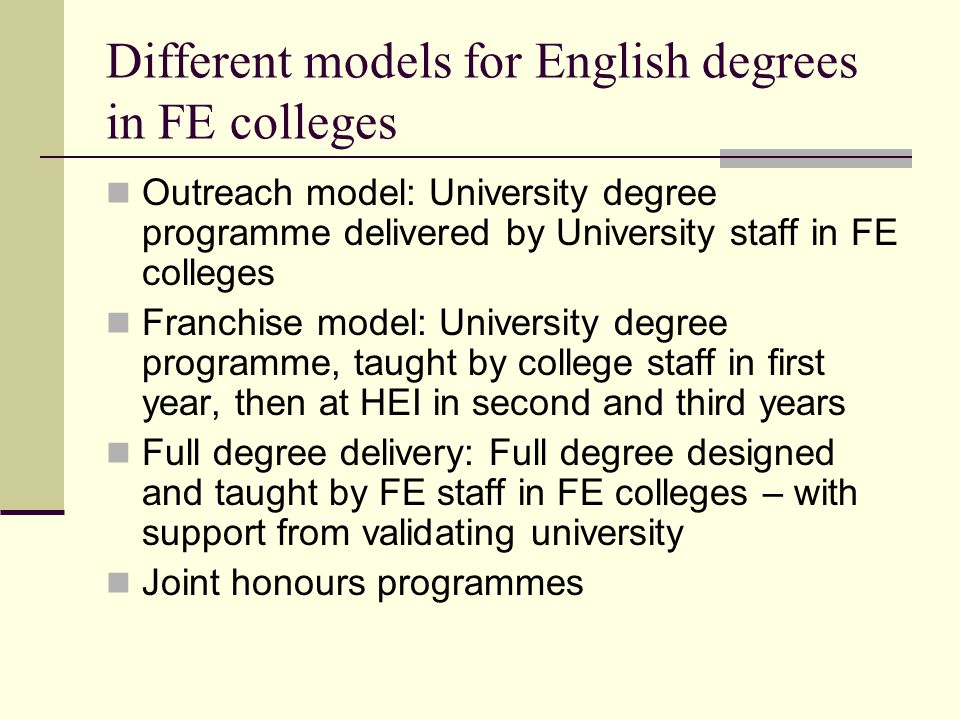 Different models for English degrees in FE colleges Outreach model: University degree programme delivered by University staff in FE colleges Franchise model: University degree programme, taught by college staff in first year, then at HEI in second and third years Full degree delivery: Full degree designed and taught by FE staff in FE colleges – with support from validating university Joint honours programmes