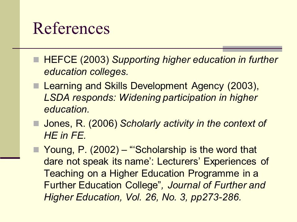 References HEFCE (2003) Supporting higher education in further education colleges. Learning and Skills Development Agency (2003), LSDA responds: Widen