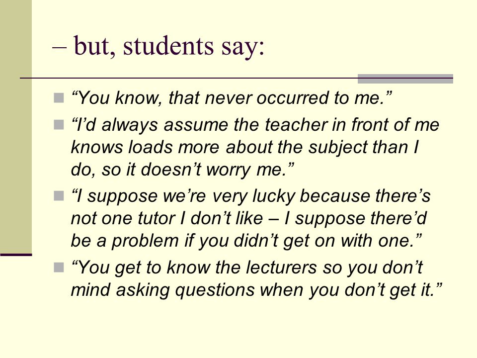 – but, students say: You know, that never occurred to me. I'd always assume the teacher in front of me knows loads more about the subject than I do, so it doesn't worry me. I suppose we're very lucky because there's not one tutor I don't like – I suppose there'd be a problem if you didn't get on with one. You get to know the lecturers so you don't mind asking questions when you don't get it.