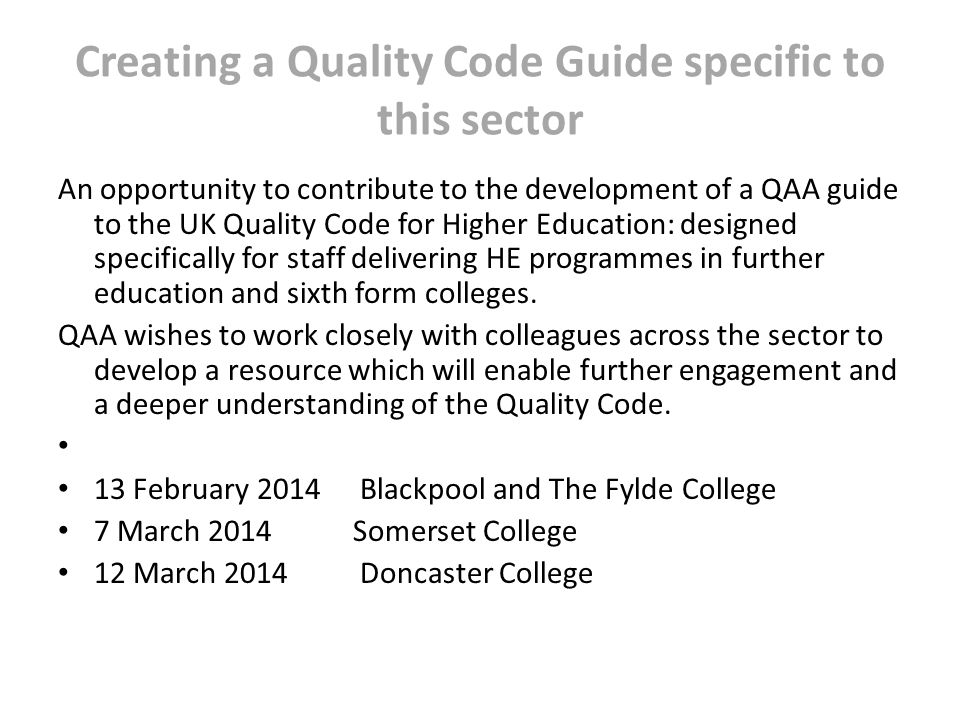 Creating a Quality Code Guide specific to this sector An opportunity to contribute to the development of a QAA guide to the UK Quality Code for Higher Education: designed specifically for staff delivering HE programmes in further education and sixth form colleges.