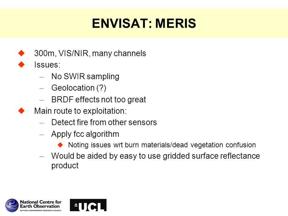 ENVISAT: MERIS  300m, VIS/NIR, many channels  Issues: – No SWIR sampling – Geolocation (?) – BRDF effects not too great  Main route to exploitation