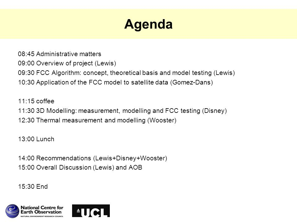 Agenda 08:45 Administrative matters 09:00 Overview of project (Lewis) 09:30 FCC Algorithm: concept, theoretical basis and model testing (Lewis) 10:30 Application of the FCC model to satellite data (Gomez-Dans) 11:15 coffee 11:30 3D Modelling: measurement, modelling and FCC testing (Disney) 12:30 Thermal measurement and modelling (Wooster) 13:00 Lunch 14:00 Recommendations (Lewis+Disney+Wooster) 15:00 Overall Discussion (Lewis) and AOB 15:30 End