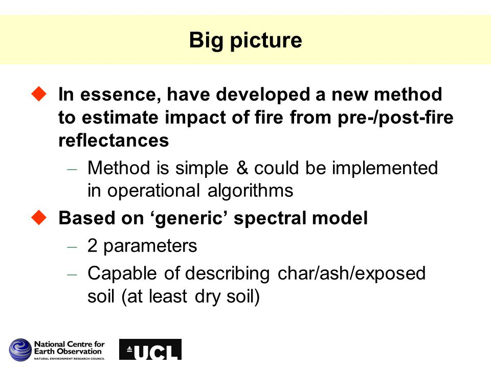 Big picture  In essence, have developed a new method to estimate impact of fire from pre-/post-fire reflectances – Method is simple & could be implemented in operational algorithms  Based on 'generic' spectral model – 2 parameters – Capable of describing char/ash/exposed soil (at least dry soil)