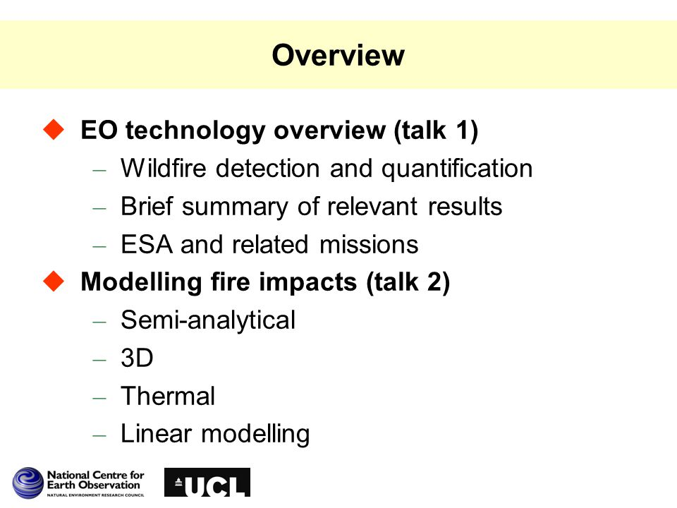 Overview  EO technology overview (talk 1) – Wildfire detection and quantification – Brief summary of relevant results – ESA and related missions  Modelling fire impacts (talk 2) – Semi-analytical – 3D – Thermal – Linear modelling