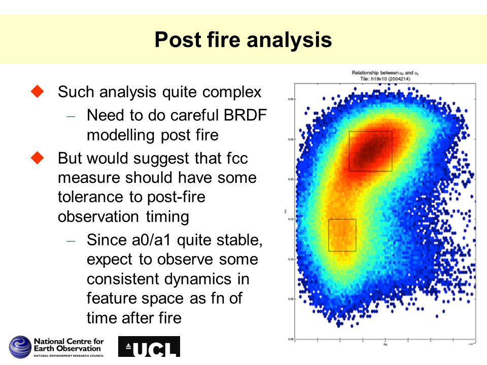 Post fire analysis  Such analysis quite complex – Need to do careful BRDF modelling post fire  But would suggest that fcc measure should have some tolerance to post-fire observation timing – Since a0/a1 quite stable, expect to observe some consistent dynamics in feature space as fn of time after fire