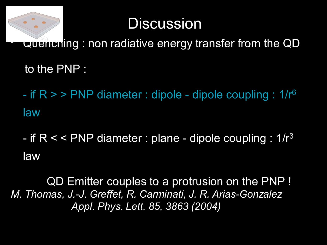 Quenching : non radiative energy transfer from the QD to the PNP : - if R > > PNP diameter : dipole - dipole coupling : 1/r 6 law - if R < < PNP diameter : plane - dipole coupling : 1/r 3 law QD Emitter couples to a protrusion on the PNP .