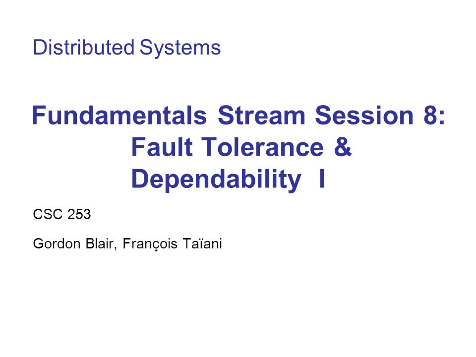 Fundamentals Stream Session 8: Fault Tolerance & Dependability I CSC 253 Gordon Blair, François Taïani Distributed Systems