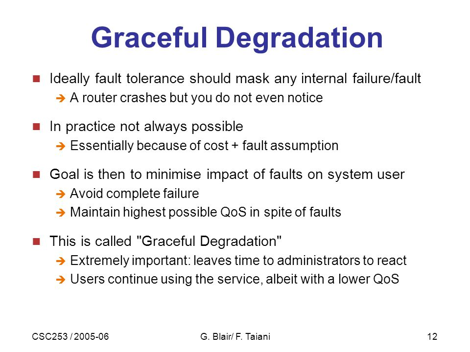 CSC253 / 2005-06G. Blair/ F. Taiani12 Graceful Degradation Ideally fault tolerance should mask any internal failure/fault  A router crashes but you d