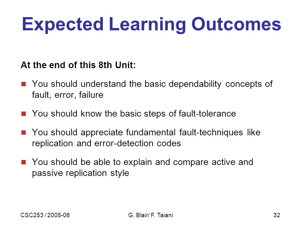 CSC253 / 2005-06G. Blair/ F. Taiani32 Expected Learning Outcomes At the end of this 8th Unit: You should understand the basic dependability concepts o