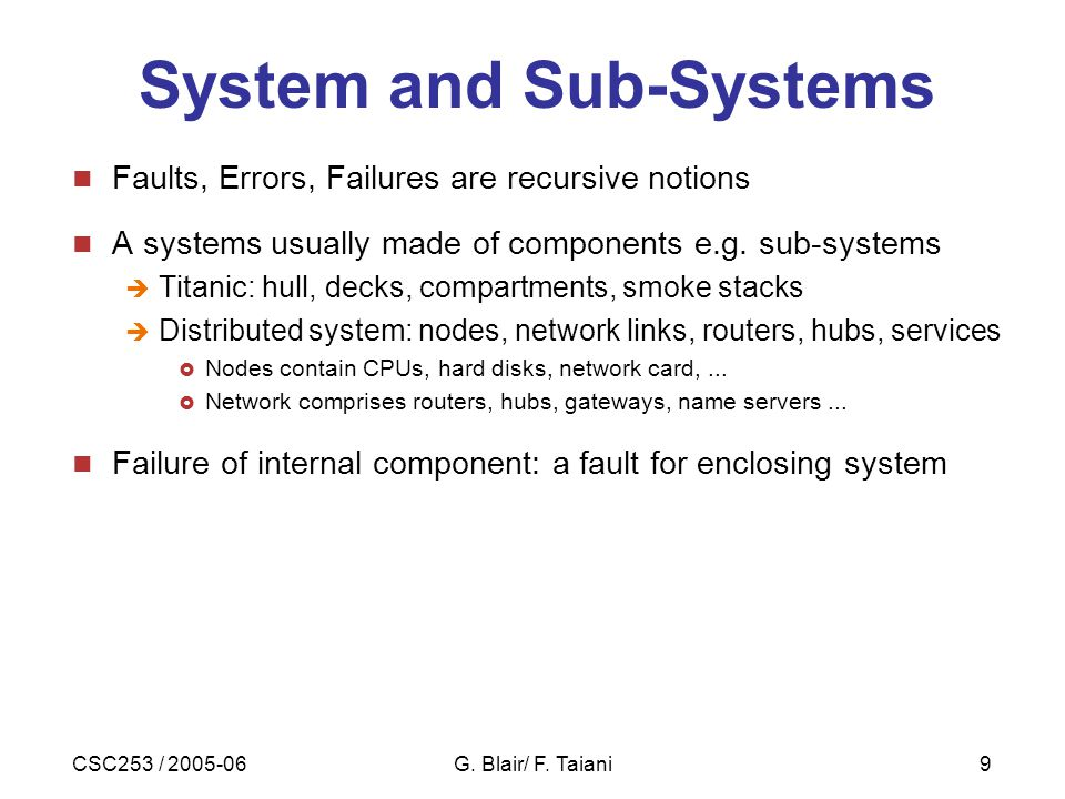 CSC253 / 2005-06G. Blair/ F. Taiani9 System and Sub-Systems Faults, Errors, Failures are recursive notions A systems usually made of components e.g. s