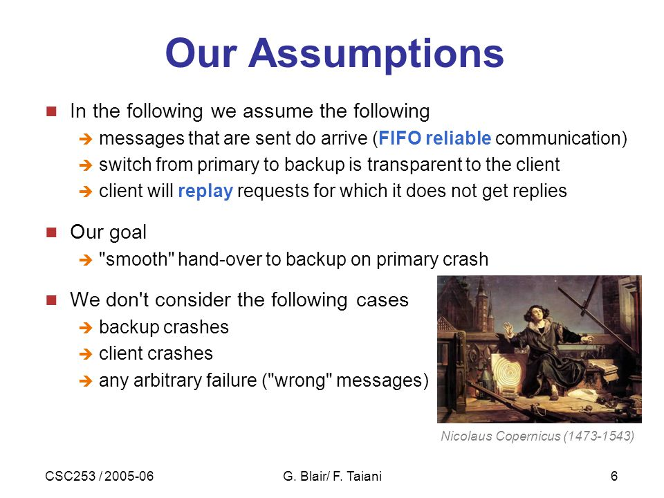 CSC253 / 2005-06G. Blair/ F. Taiani6 Our Assumptions In the following we assume the following  messages that are sent do arrive (FIFO reliable commun