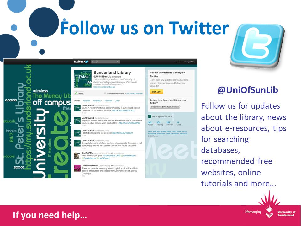 If you need help… Follow us on Twitter @UniOfSunLib Follow us for updates about the library, news about e-resources, tips for searching databases, recommended free websites, online tutorials and more...
