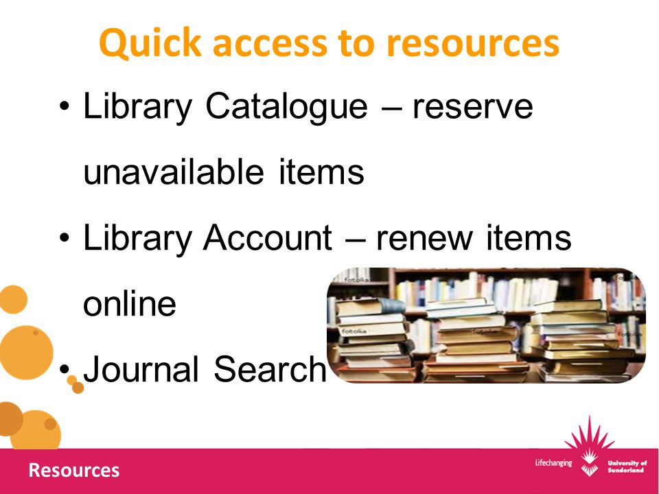 Quick access to resources Resources Library Catalogue – reserve unavailable items Library Account – renew items online Journal Search