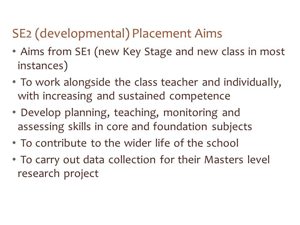 SE2 (developmental) Placement Aims Aims from SE1 (new Key Stage and new class in most instances) To work alongside the class teacher and individually, with increasing and sustained competence Develop planning, teaching, monitoring and assessing skills in core and foundation subjects To contribute to the wider life of the school To carry out data collection for their Masters level research project