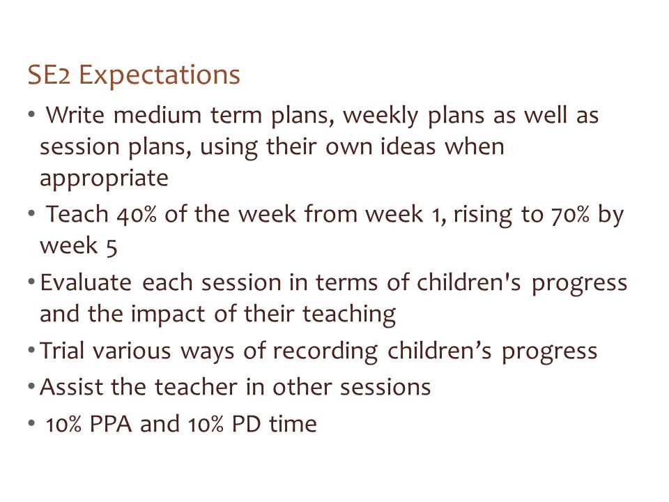 SE2 Expectations Write medium term plans, weekly plans as well as session plans, using their own ideas when appropriate Teach 40% of the week from week 1, rising to 70% by week 5 Evaluate each session in terms of children s progress and the impact of their teaching Trial various ways of recording children's progress Assist the teacher in other sessions 10% PPA and 10% PD time