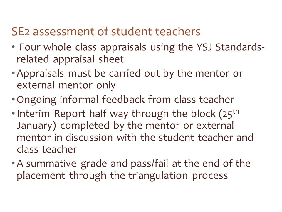 SE2 assessment of student teachers Four whole class appraisals using the YSJ Standards- related appraisal sheet Appraisals must be carried out by the mentor or external mentor only Ongoing informal feedback from class teacher Interim Report half way through the block (25 th January) completed by the mentor or external mentor in discussion with the student teacher and class teacher A summative grade and pass/fail at the end of the placement through the triangulation process