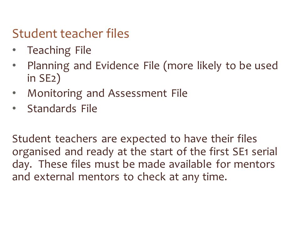 Student teacher files Teaching File Planning and Evidence File (more likely to be used in SE2) Monitoring and Assessment File Standards File Student t