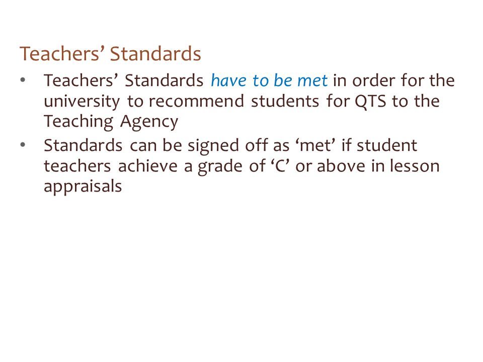 Teachers' Standards Teachers' Standards have to be met in order for the university to recommend students for QTS to the Teaching Agency Standards can