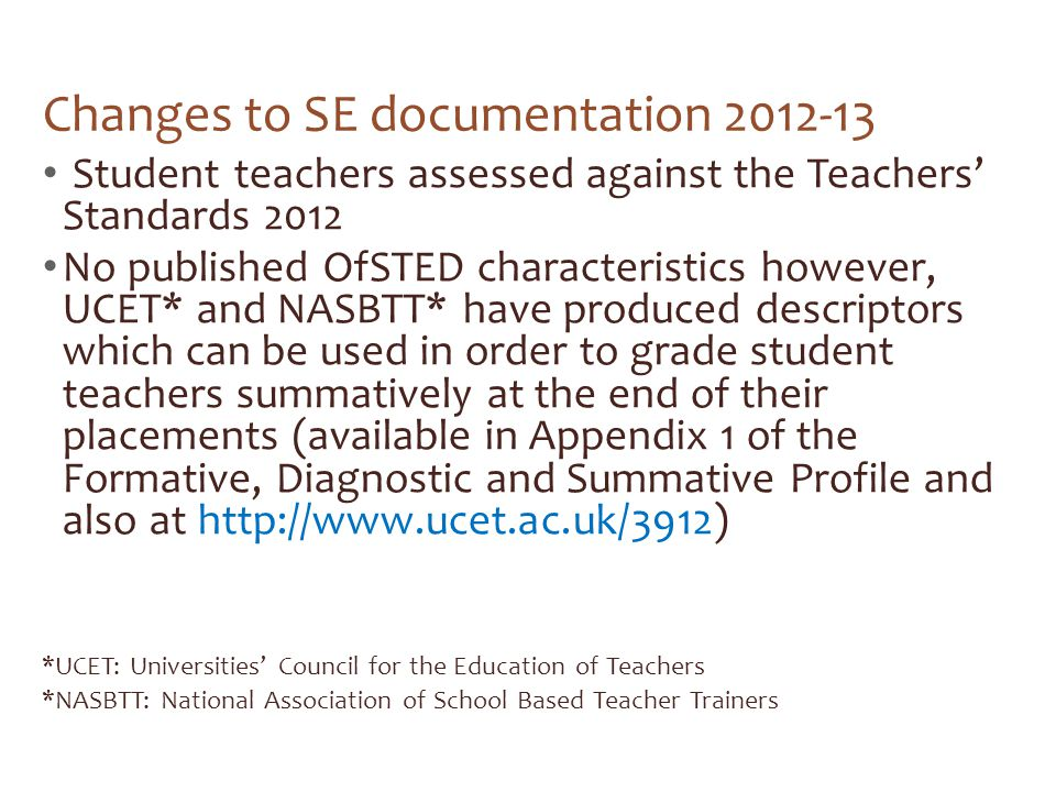 Changes to SE documentation 2012-13 Student teachers assessed against the Teachers' Standards 2012 No published OfSTED characteristics however, UCET* and NASBTT* have produced descriptors which can be used in order to grade student teachers summatively at the end of their placements (available in Appendix 1 of the Formative, Diagnostic and Summative Profile and also at http://www.ucet.ac.uk/3912) *UCET: Universities' Council for the Education of Teachers *NASBTT: National Association of School Based Teacher Trainers