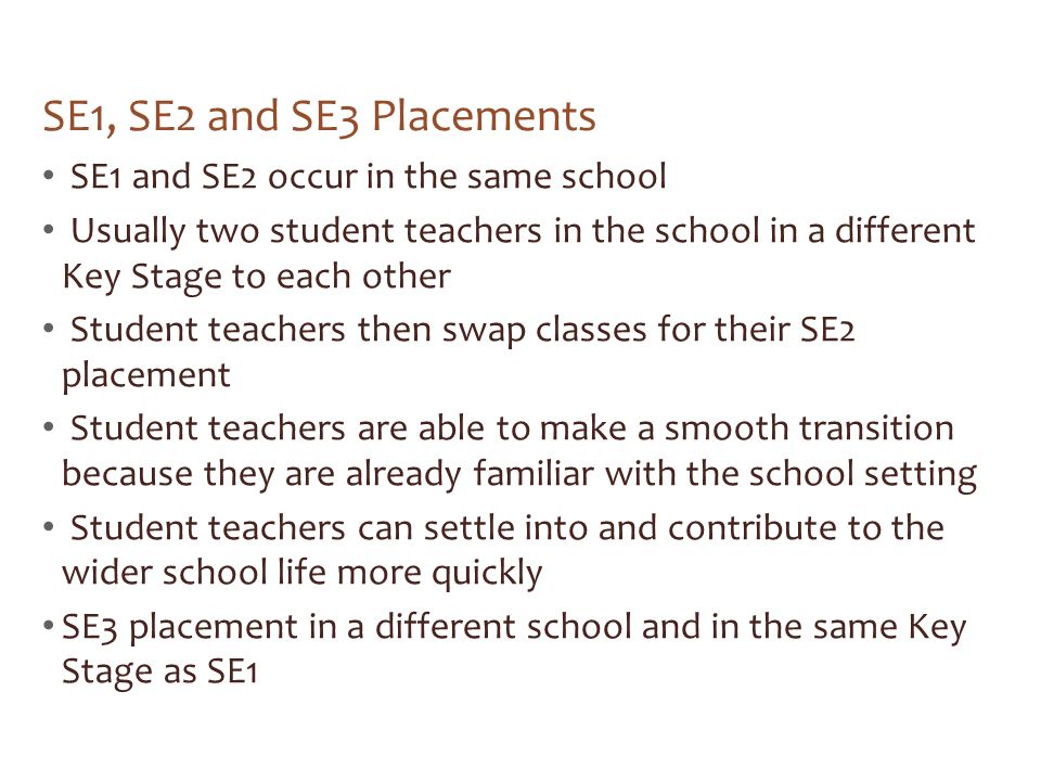 SE1, SE2 and SE3 Placements SE1 and SE2 occur in the same school Usually two student teachers in the school in a different Key Stage to each other Stu