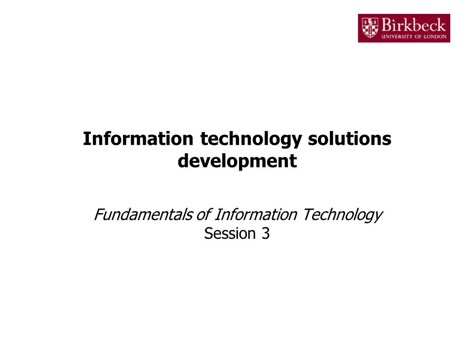 Information technology solutions development Fundamentals of Information Technology Session 3