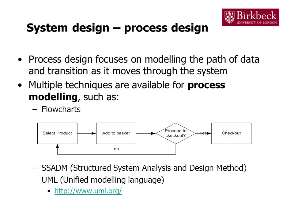 System design – process design Process design focuses on modelling the path of data and transition as it moves through the system Multiple techniques are available for process modelling, such as: –Flowcharts –SSADM (Structured System Analysis and Design Method) –UML (Unified modelling language) http://www.uml.org/
