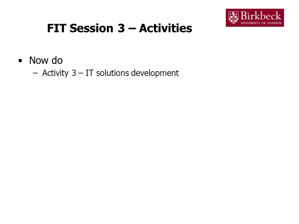 FIT Session 3 – Activities Now do –Activity 3 – IT solutions development