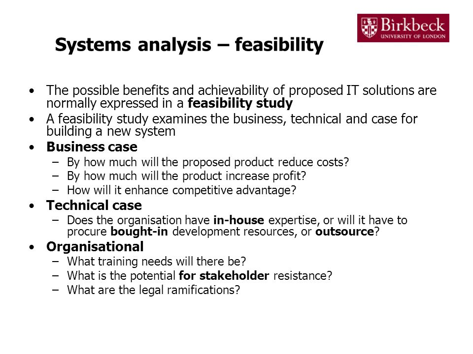 Systems analysis – requirements specification Systems analysis can best be viewed as a statement of a problem (not the solution) that constitutes a need for organisational change Systems analysis generally involves a series of distinct activities 1.An analysis of the strengths and weaknesses of the current system, culminating in a statement detailing where the system can be improved 2.Development of a requirements specification for the new system showing the –functional requirements (What a new system should do), –data requirements (What data load a new system needs to be able to manage) –non-functional requirements (The level to which a new system is expected to perform) 3.Definition of constraints (e.g.