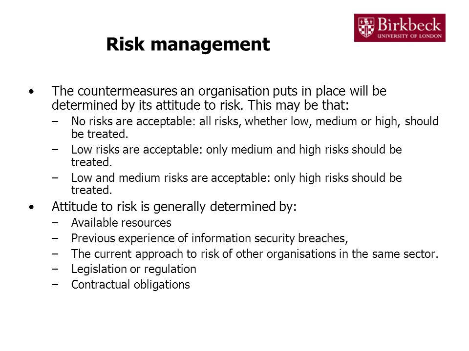 Risk management The countermeasures an organisation puts in place will be determined by its attitude to risk. This may be that: –No risks are acceptab