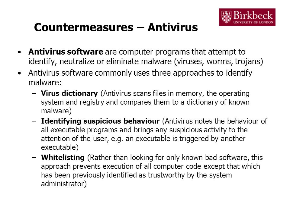 Countermeasures – Antivirus Antivirus software are computer programs that attempt to identify, neutralize or eliminate malware (viruses, worms, trojan