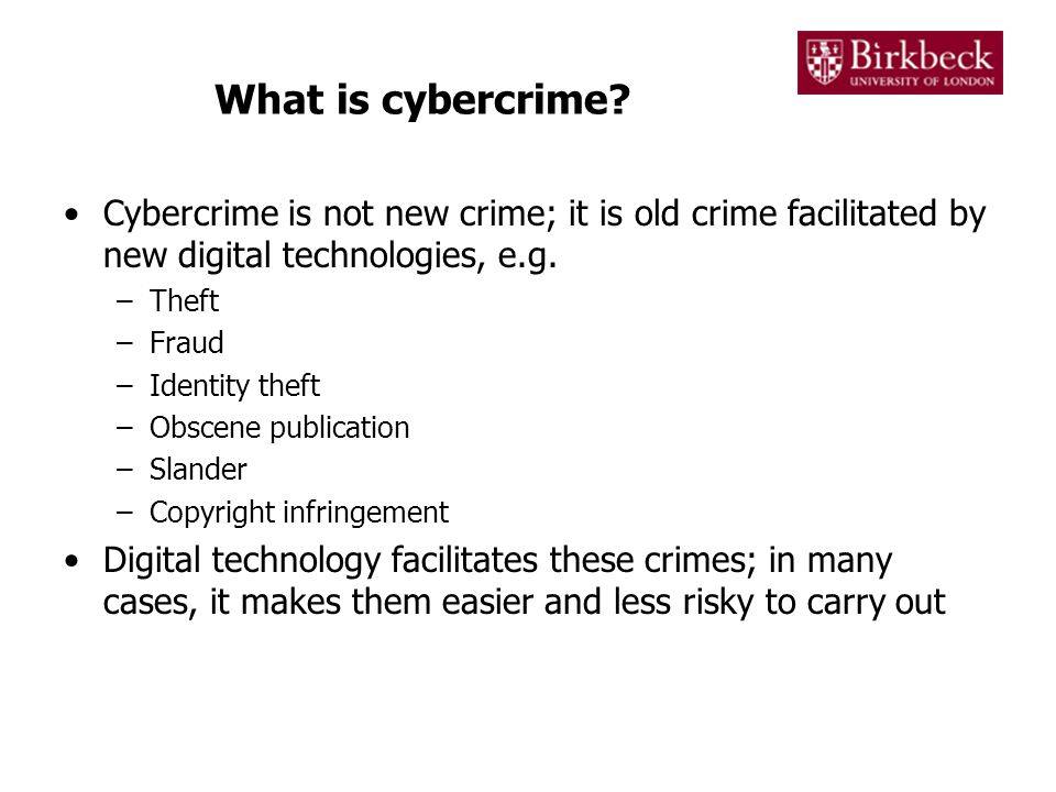 What is cybercrime? Cybercrime is not new crime; it is old crime facilitated by new digital technologies, e.g. –Theft –Fraud –Identity theft –Obscene