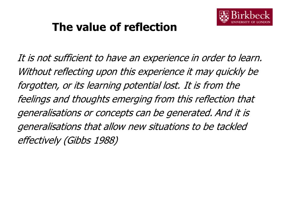 The value of reflection As well as generalisations, actively reflecting on our learning experiences also helps us to: –Recognise mistakes –Avoid repeating mistakes –Identify achievements –Explore concepts more deeply –Structure our knowledge –Identify areas of our knowledge that need further development –Master difficult concepts –Reflect on performance (e.g.