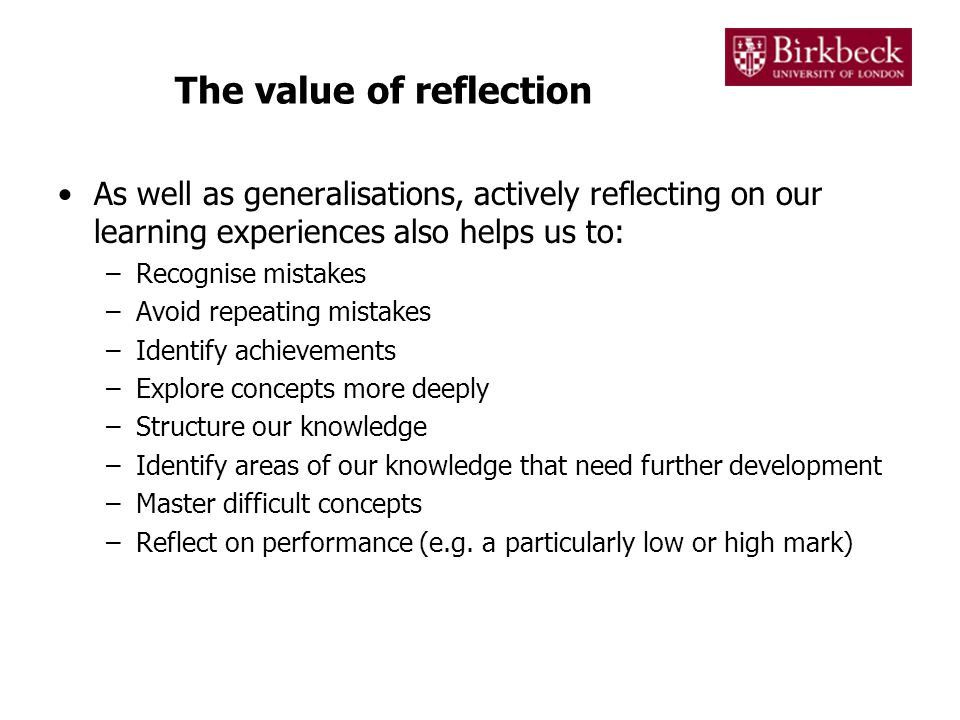Methods of reflection Reflection on learning is done through actively looking at what you have learned and the process of how you have learned it Reflection can consist of simply thinking about your learning Reflection is better, however, when it has some tangible outcome Reflective writing provides a way of adding structure and permanence to your thinking