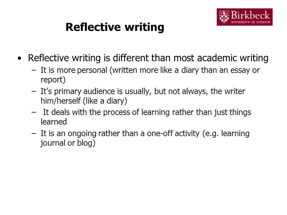 Reflective writing Reflective writing is different than most academic writing –It is more personal (written more like a diary than an essay or report)