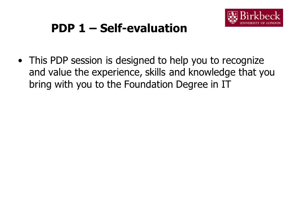 PDP 1 – Self-evaluation This PDP session is designed to help you to recognize and value the experience, skills and knowledge that you bring with you to the Foundation Degree in IT