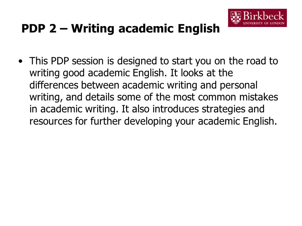 PDP 2 – Writing academic English This PDP session is designed to start you on the road to writing good academic English.
