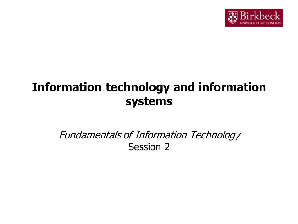 Information technology and information systems Fundamentals of Information Technology Session 2