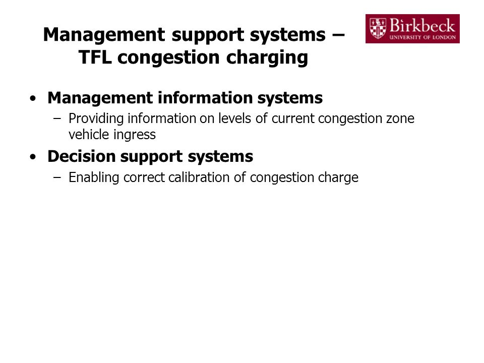 Management support systems – TFL congestion charging Management information systems –Providing information on levels of current congestion zone vehicle ingress Decision support systems –Enabling correct calibration of congestion charge